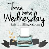 Three Word Wednesday www.kristinhilltaylor.com