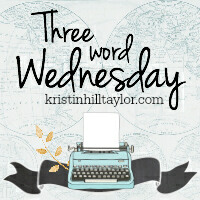 Three Word Wednesday www.kristinhilltaylor.com