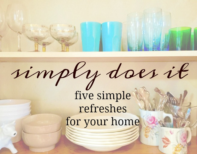 Simply Does It ~ Five Simple Refreshes for Your Home